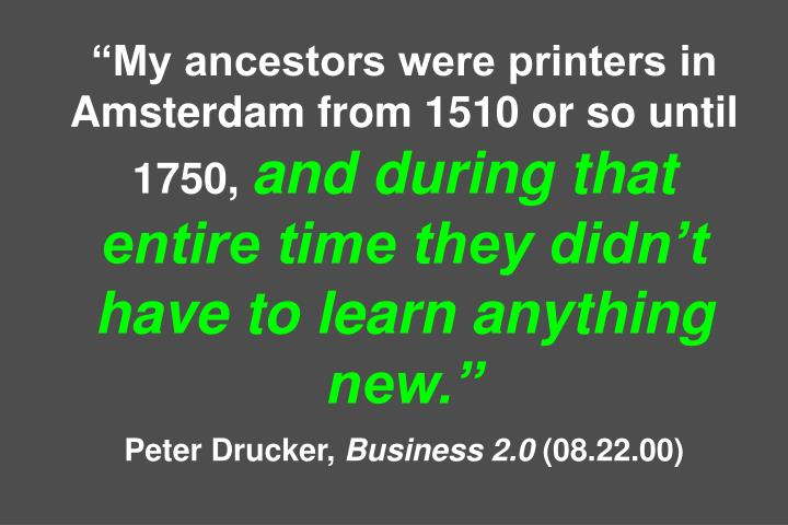 My ancestors were printers in Amsterdam from 1510 or so until 1750,
