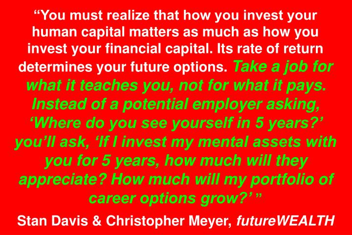 You must realize that how you invest your human capital matters as much as how you invest your financial capital. Its rate of return determines your future options.