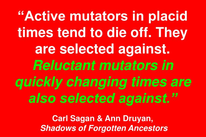 """Active mutators in placid times tend to die off. They are selected against."
