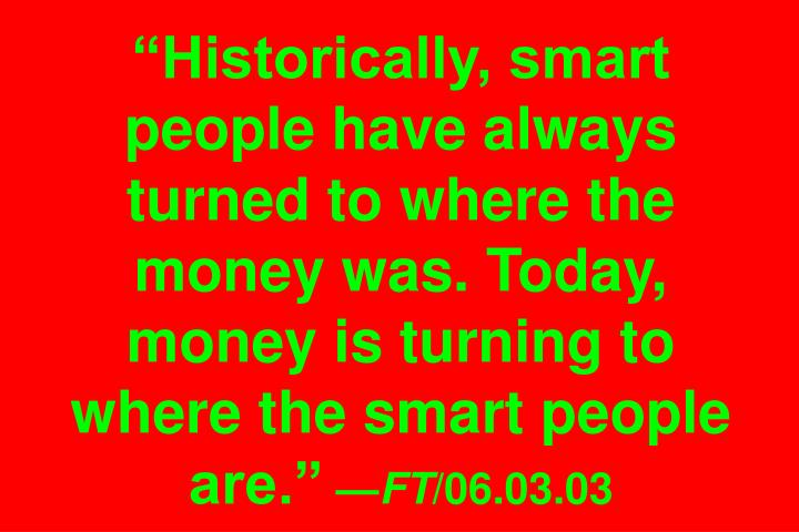 Historically, smart people have always turned to where the money was. Today, money is turning to where the smart people are.
