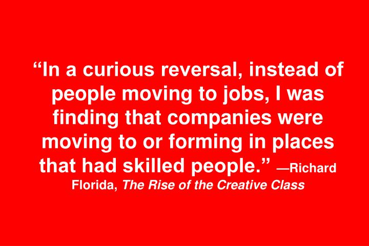In a curious reversal, instead of people moving to jobs, I was finding that companies were moving to or forming in places that had skilled people.
