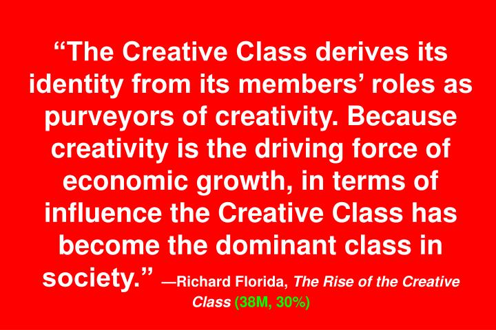 """The Creative Class derives its identity from its members' roles as purveyors of creativity. Because creativity is the driving force of economic growth, in terms of influence the Creative Class has become the dominant class in society."""