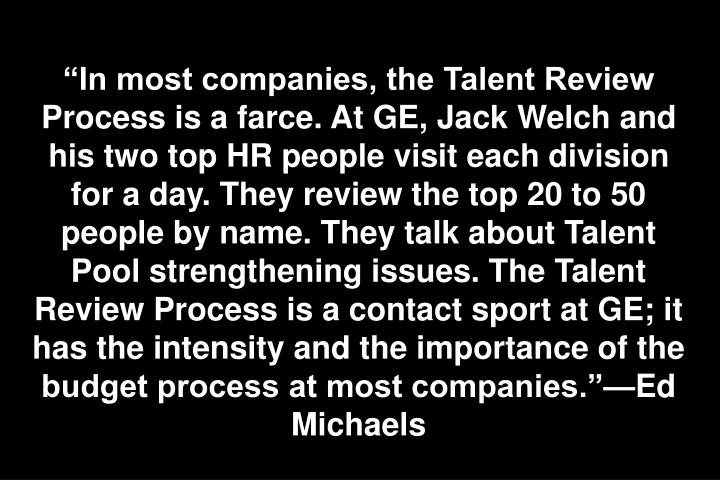 In most companies, the Talent Review Process is a farce. At GE, Jack Welch and his two top HR people visit each division for a day. They review the top 20 to 50 people by name. They talk about Talent Pool strengthening issues. The Talent Review Process is a contact sport at GE; it has the intensity and the importance of the budget process at most companies.Ed Michaels