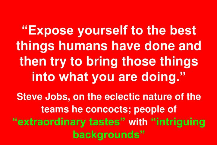 Expose yourself to the best things humans have done and then try to bring those things into what you are doing.