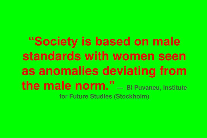 Society is based on male standards with women seen as anomalies deviating from the male norm.