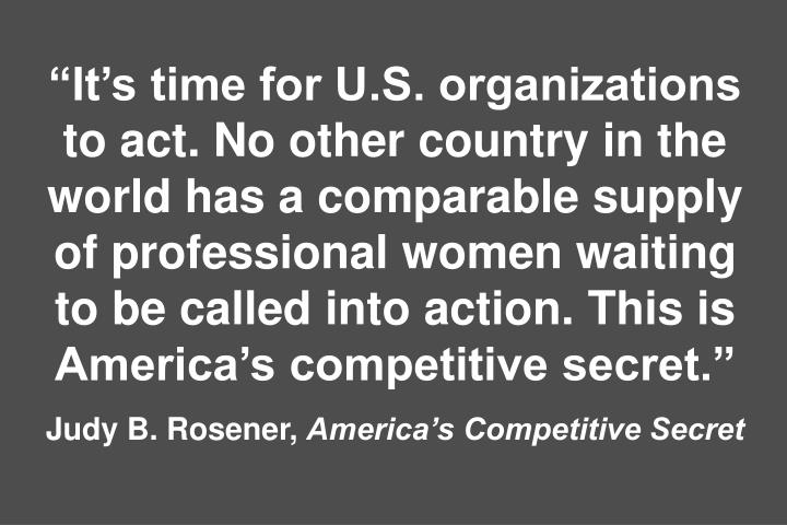 Its time for U.S. organizations to act. No other country in the world has a comparable supply of professional women waiting to be called into action. This is Americas competitive secret.