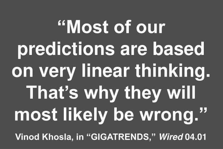 Most of our predictions are based on very linear thinking. Thats why they will most likely be wrong.