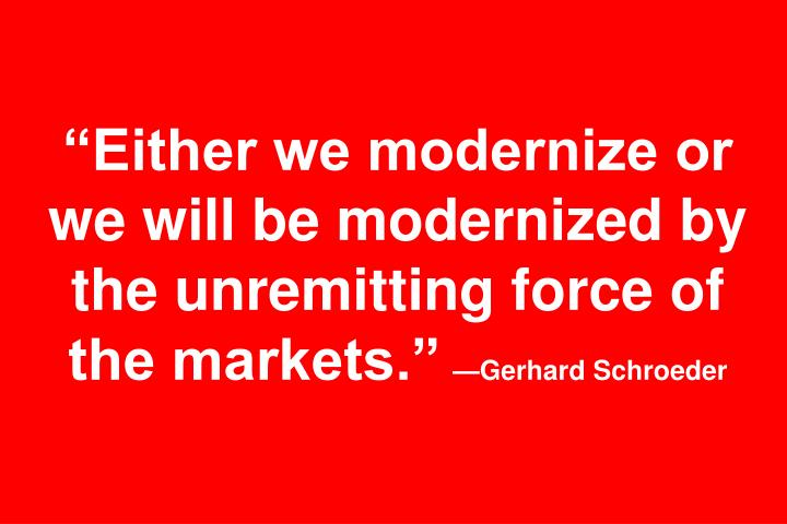 Either we modernize or we will be modernized by the unremitting force of the markets.