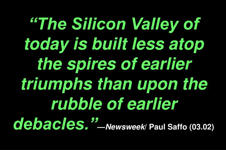 The Silicon Valley of today is built less atop the spires of earlier triumphs than upon the rubble of earlier debacles.