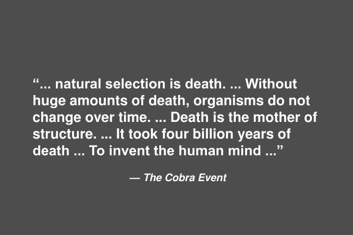 ... natural selection is death. ... Without huge amounts of death, organisms do not change over time. ... Death is the mother of structure. ... It took four billion years of death ... To invent the human mind ...