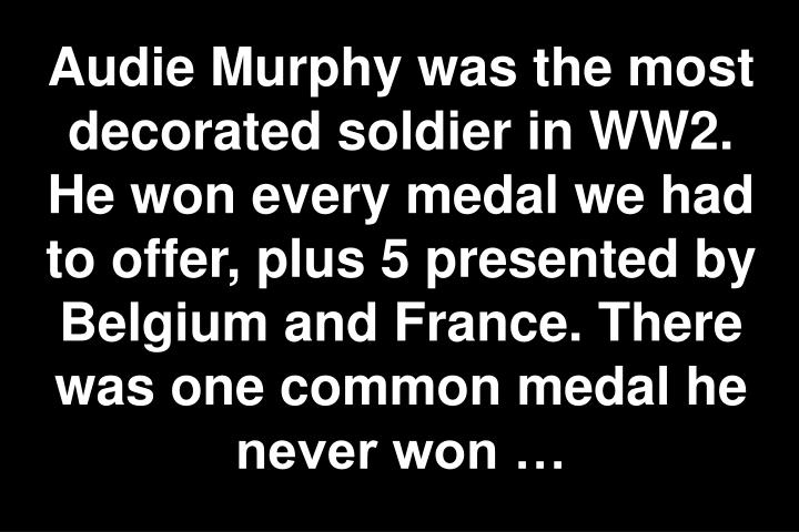 Audie Murphy was the most decorated soldier in WW2. He won every medal we had to offer, plus 5 presented by Belgium and France. There was one common medal he never won