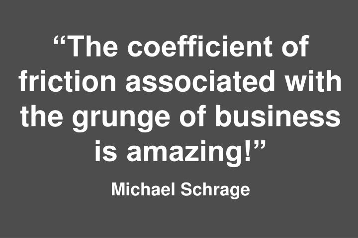 The coefficient of friction associated with the grunge of business is amazing!
