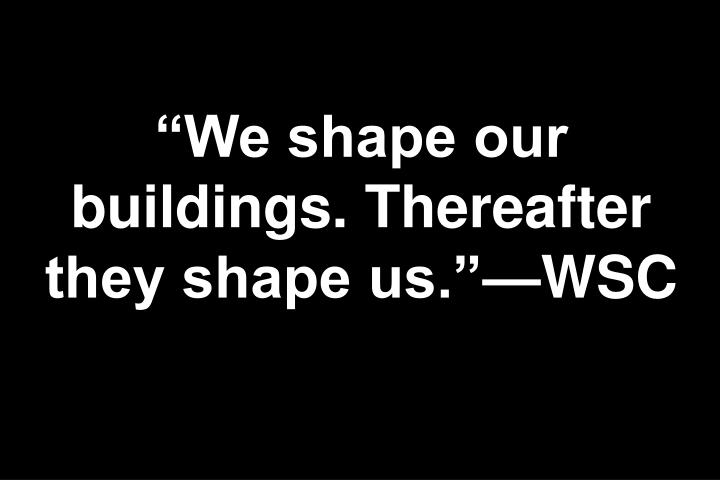 """We shape our buildings. Thereafter they shape us.""—WSC"