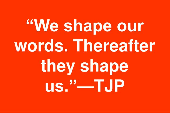 """We shape our words. Thereafter they shape"