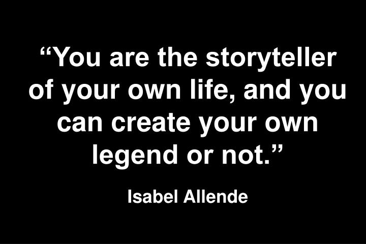 You are the storyteller of your own life, and you can create your own legend or not.
