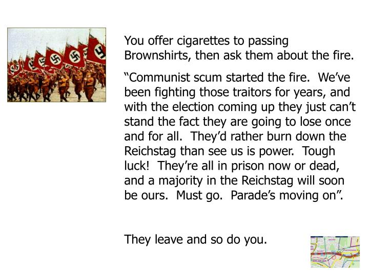 You offer cigarettes to passing Brownshirts, then ask them about the fire.