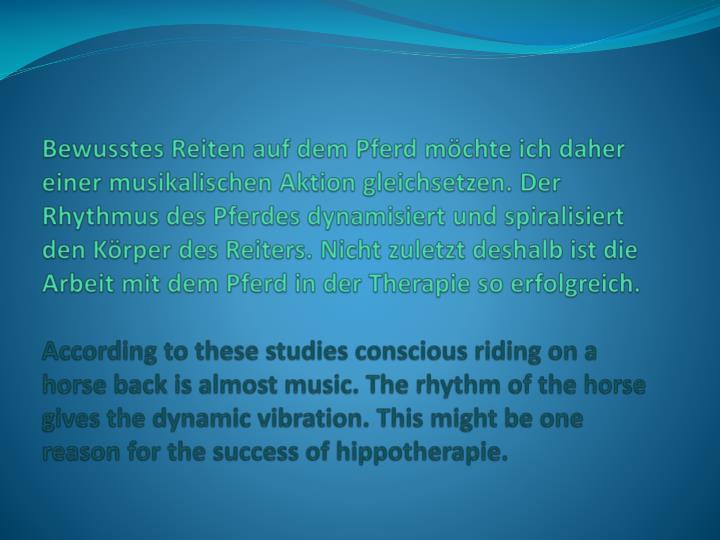 Bewusstes Reiten auf dem Pferd möchte ich daher einer musikalischen Aktion gleichsetzen. Der Rhythmus des Pferdes dynamisiert und