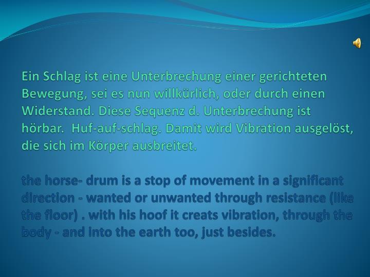 Ein Schlag ist eine Unterbrechung einer gerichteten Bewegung, sei es nun willkürlich, oder durch einen Widerstand. Diese Sequenz d. Unterbrechung ist hörbar.  Huf-auf-schlag. Damit wird Vibration ausgelöst, die sich im Körper ausbreitet.