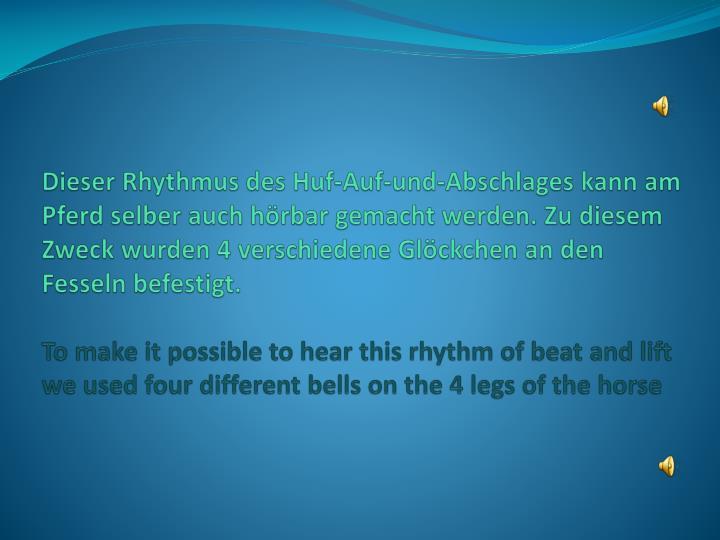 Dieser Rhythmus des Huf-Auf-und-Abschlages kann am Pferd selber auch hörbar gemacht werden. Zu diesem Zweck wurden 4 verschiedene Glöckchen an den Fesseln befestigt.