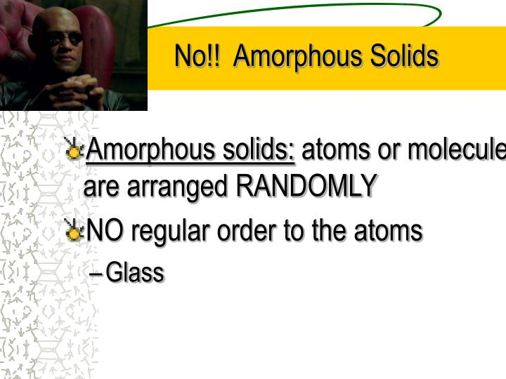 No!!  Amorphous Solids