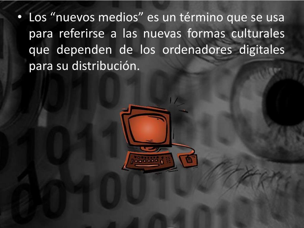 """Los """"nuevos medios"""" es un término que se usa para referirse a las nuevas formas culturales que dependen de los ordenadores digitales para su distribución."""