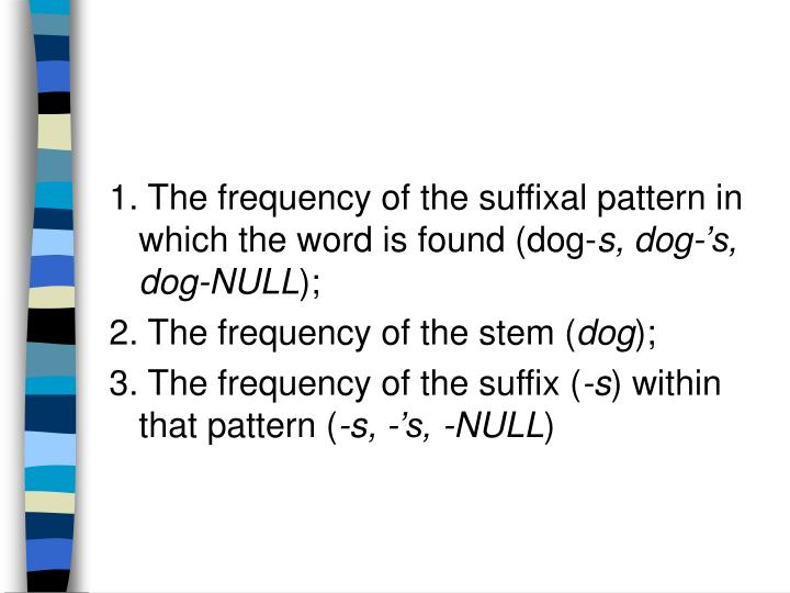 1. The frequency of the suffixal pattern in which the word is found (dog-