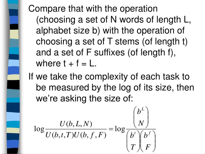 Compare that with the operation (choosing a set of N words of length L, alphabet size b) with the operation of choosing a set of T stems (of length t) and a set of F suffixes (of length f), where t + f = L.