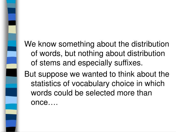 We know something about the distribution of words, but nothing about distribution of stems and especially suffixes.