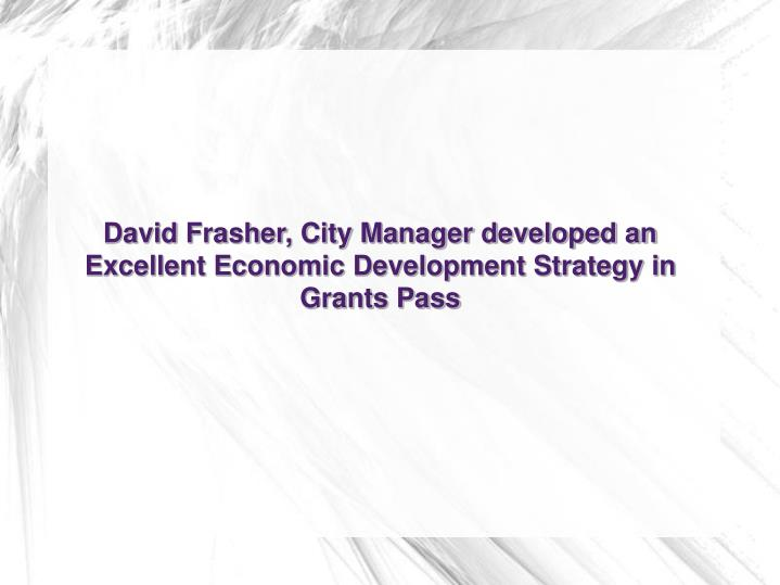 David Frasher, City Manager developed an Excellent Economic Development Strategy in Grants Pass