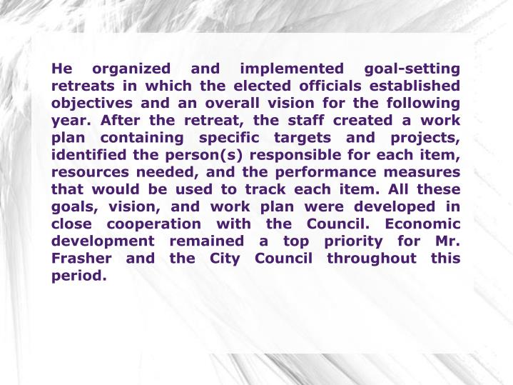 He organized and implemented goal-setting retreats in which the elected officials established object...