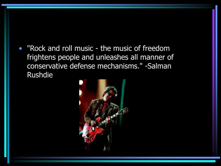 """""""Rock and roll music - the music of freedom frightens people and unleashes all manner of conservative defense mechanisms."""" -Salman Rushdie"""