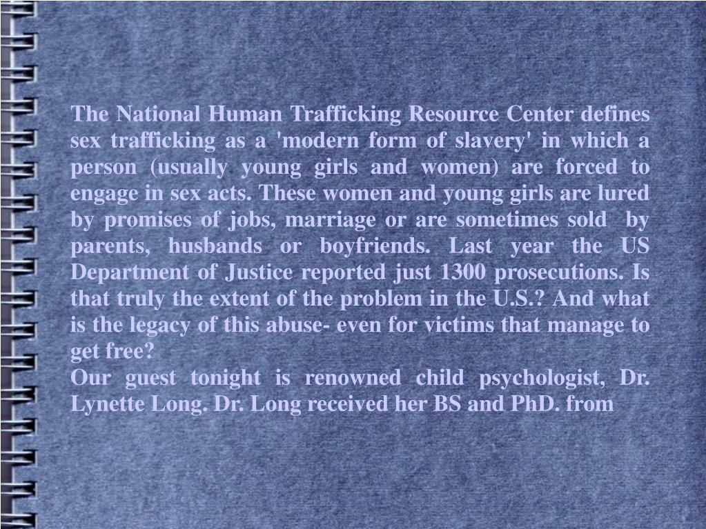 The National Human Trafficking Resource Center defines sex trafficking as a 'modern form of slavery' in which a person (usually young girls and women) are forced to engage in sex acts. These women and young girls are lured by promises of jobs, marriage or are sometimes sold by parents, husbands or boyfriends. Last year the US Department of Justice reported just 1300 prosecutions. Is that truly the extent of the problem in the U.S.? And what is the legacy of this abuse- even for victims that manage to get free?