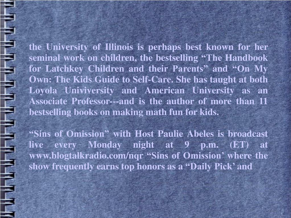 """the University of Illinois is perhaps best known for her seminal work on children, the bestselling """"The Handbook for Latchkey Children and their Parents"""" and """"On My Own: The Kids Guide to Self-Care. She has taught at both Loyola Univiversity and American University as an Associate Professor---and is the author of more than 11 bestselling books on making math fun for kids."""