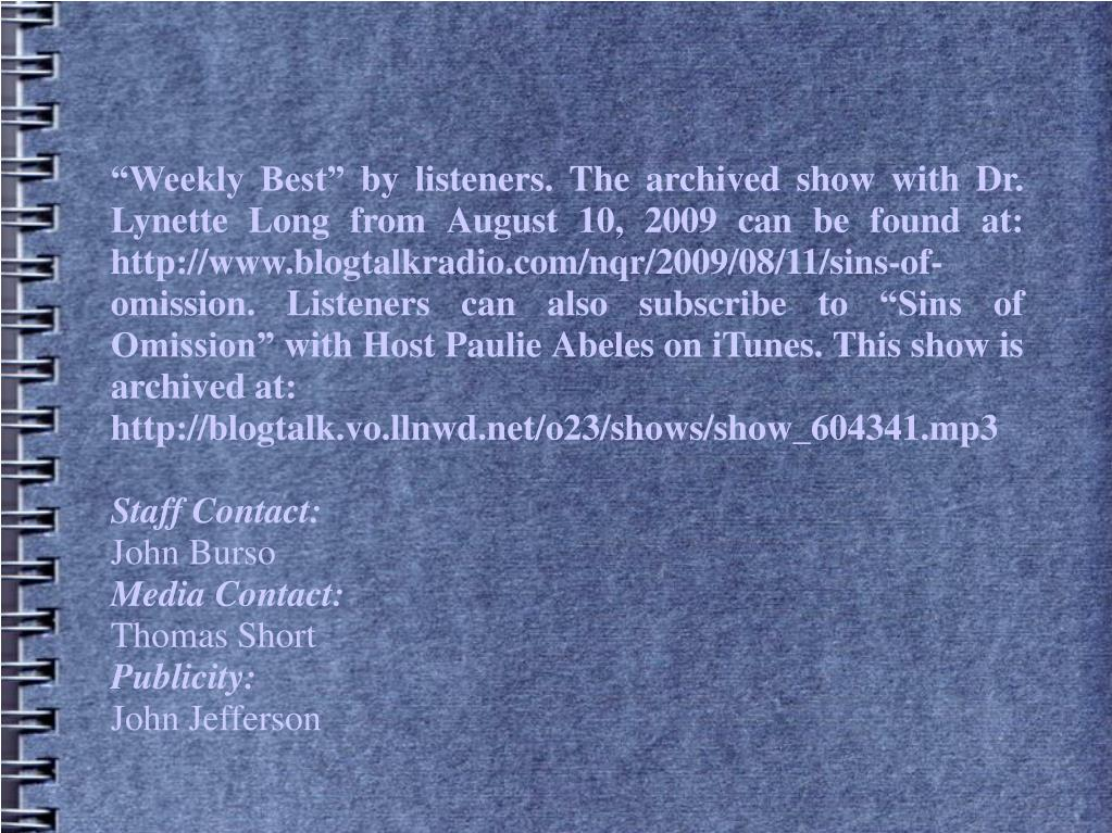 Weekly Best by listeners. The archived show with Dr. Lynette Long from August 10, 2009 can be found at: http://www.blogtalkradio.com/nqr/2009/08/11/sins-of-omission. Listeners can also subscribe to Sins of Omission with Host Paulie Abeles on iTunes. This show is archived at: