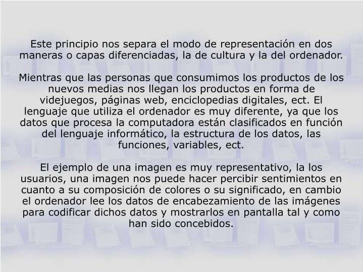 Este principio nos separa el modo de representación en dos maneras o capas diferenciadas, la de cultura y la del ordenador.