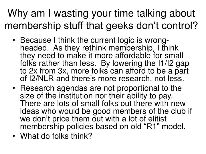Why am I wasting your time talking about membership stuff that geeks don't control?