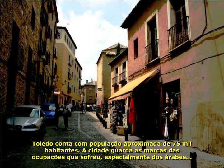Toledo conta com população aproximada de 75 mil habitantes. A cidade guarda as marcas das ocupações que sofreu, especialmente dos árabes...