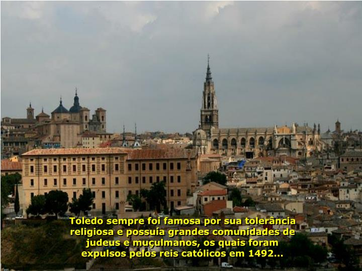 Toledo sempre foi famosa por sua tolerncia religiosa e possua grandes comunidades de judeus e muulmanos, os quais foram expulsos pelos reis catlicos em 1492...