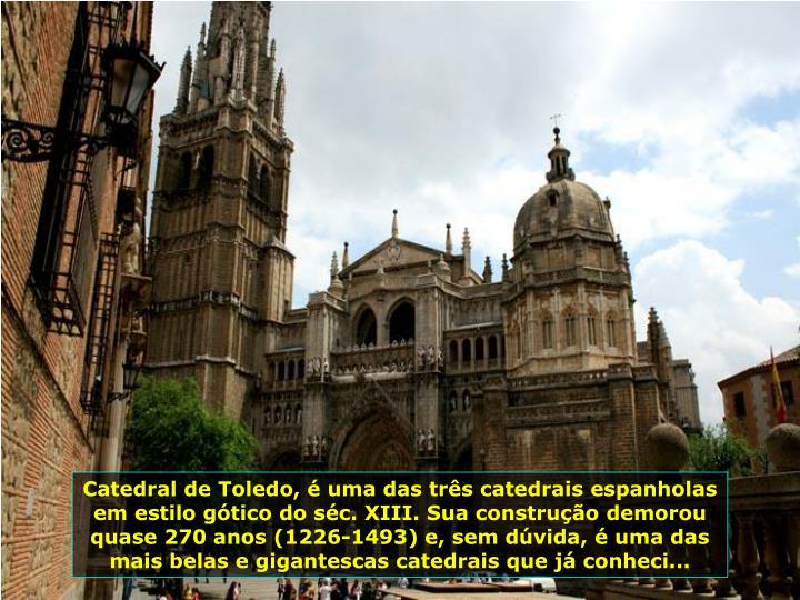 Catedral de Toledo, é uma das três catedrais espanholas em estilo gótico do séc. XIII. Sua construção demorou quase 270 anos (1226-1493) e, sem dúvida, é uma das mais belas e gigantescas catedrais que já conheci...
