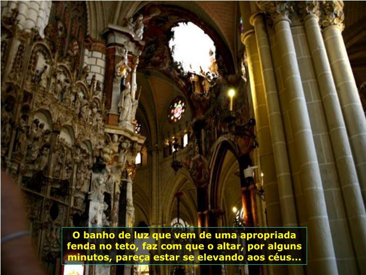 O banho de luz que vem de uma apropriada fenda no teto, faz com que o altar, por alguns minutos, pareça estar se elevando aos céus...