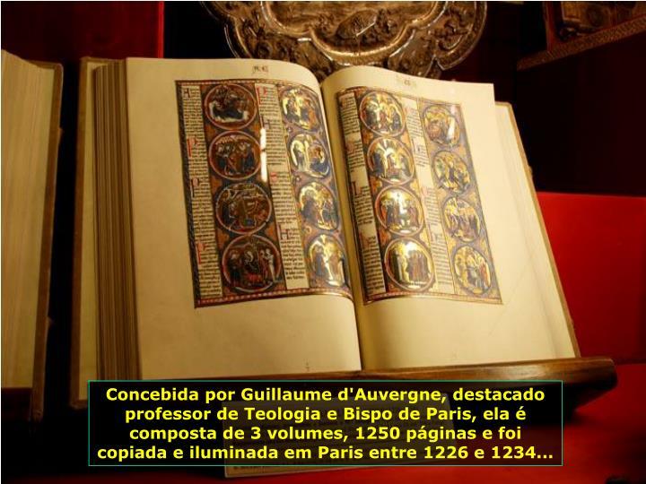 Concebida por Guillaume d'Auvergne, destacado professor de Teologia e Bispo de Paris, ela é composta de 3 volumes, 1250 páginas e foi copiada e iluminada em Paris entre 1226 e 1234...