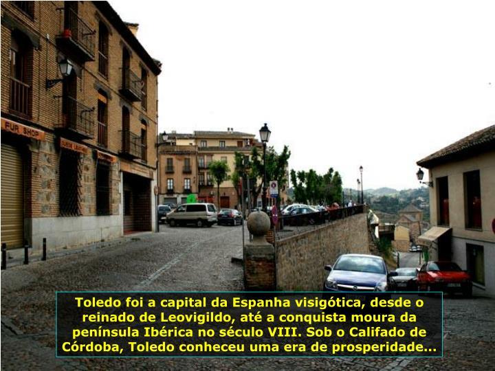 Toledo foi a capital da Espanha visigtica, desde o reinado de Leovigildo, at a conquista moura da pennsula Ibrica no sculo VIII. Sob o Califado de Crdoba, Toledo conheceu uma era de prosperidade...