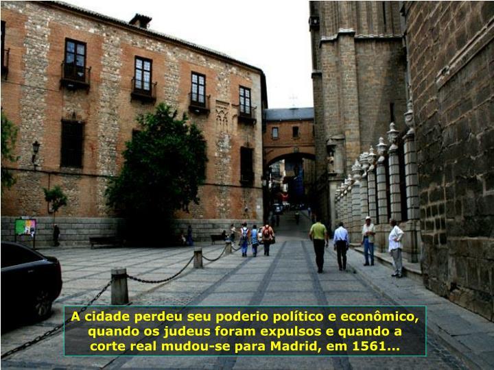 A cidade perdeu seu poderio poltico e econmico, quando os judeus foram expulsos e quando a corte real mudou-se para Madrid, em 1561...