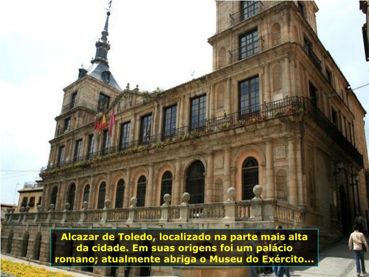 Alcazar de Toledo, localizado na parte mais alta da cidade. Em suas origens foi um palácio romano; atualmente abriga o Museu do Exército...
