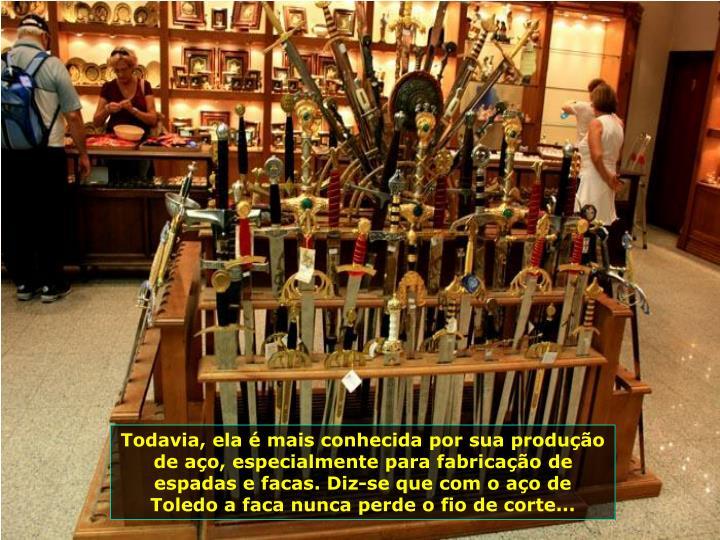 Todavia, ela  mais conhecida por sua produo de ao, especialmente para fabricao de espadas e facas. Diz-se que com o ao de Toledo a faca nunca perde o fio de corte...