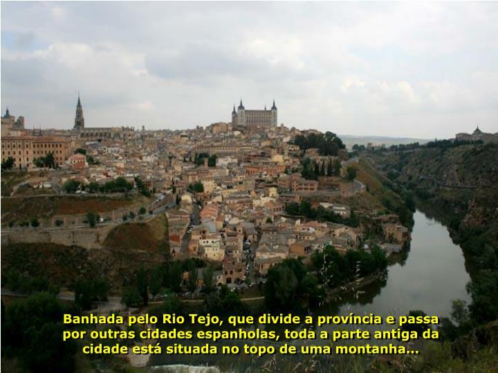 Banhada pelo Rio Tejo, que divide a provncia e passa por outras cidades espanholas, toda a parte antiga da cidade est situada no topo de uma montanha...