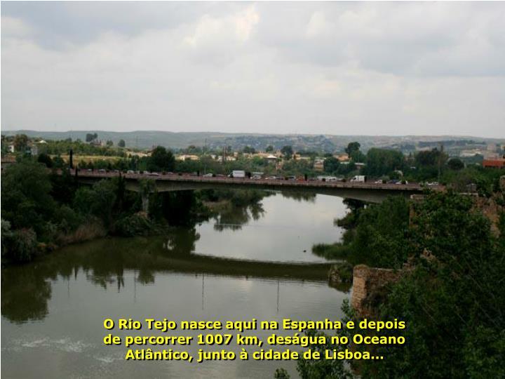 O Rio Tejo nasce aqui na Espanha e depois de percorrer 1007 km, deságua no Oceano Atlântico, junto à cidade de Lisboa...