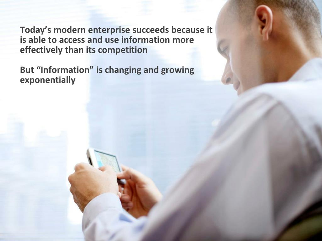 Today's modern enterprise succeeds because it is able to access and use information more effectively than its competition