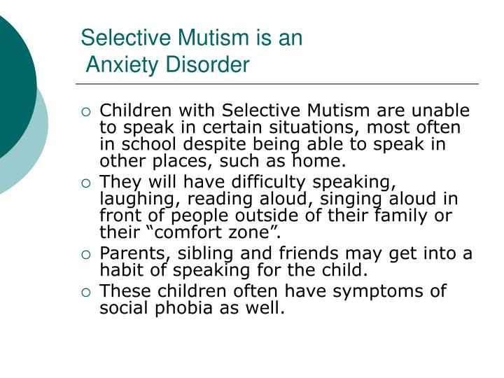 selective mutism Considered a severe form of social anxiety, selective mutism usually develops before the age of five.