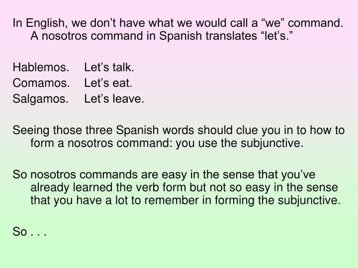 "In English, we don't have what we would call a ""we"" command.  A nosotros command in Spanish translates ""let's."""